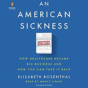 An American Sickness: How Healthcare Became Big Business and How You Can Take It Back Audiobook by Elisabeth Rosenthal Narrated by Nancy Linari