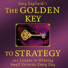 The Golden Key to Strategy: 101 Lessons in Winning Small Victories Every Day Audiobook by Gary Gagliardi Narrated by Gary Gagliardi