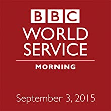September 03, 2015: Morning  by BBC Newshour Narrated by Owen Bennett-Jones, Lyse Doucet, Robin Lustig, Razia Iqbal, James Coomarasamy, Julian Marshall