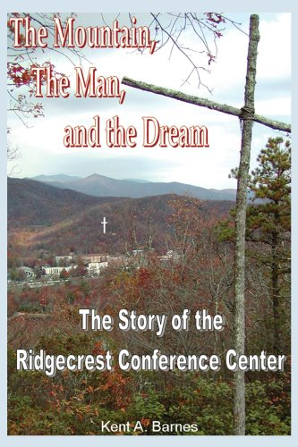 THE MOUNTAIN, THE MAN AND THE DREAM: THE STORY OF THE RIDGECREST CONFERENCE CENTER