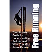 Free Running: The Ultimate Guide for Understanding Parkour And What You Must Know About It (Freerunning Books, Martial Discipline, Extreme Sports, Ou