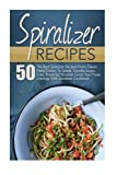 Spiralizer Recipes: 50 The Best Spiralizer Recipes From Classic Pasta Dishes, To Salads, Noodle Soups, Fries, Breakfast Noodles-Crush Your Pasta ... Recipe Book, Spiralizer, Spiralizer Cookbook)