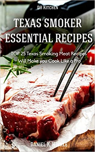 Texas Smoker Recipes: Essential TOP 25 Texas Smoking Meat Recipes that Will Make you Cook Like a Pro (DH Kitchen Book 54)