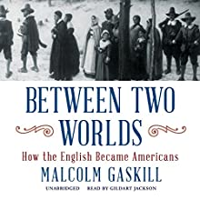 Between Two Worlds: How the English Became Americans (       UNABRIDGED) by Malcolm Gaskill Narrated by Gildart Jackson