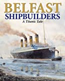 Belfast Shipbuilders: A Titanic Tale Stephen Cameron