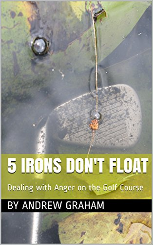 5 Irons Don't Float: Dealing with Anger on the Golf Course PDF