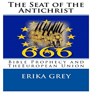 The Seat of the Antichrist: Bible Prophecy and The European Union | [Erika Grey]