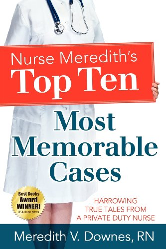 Book: Nurse Meredith's Top Ten Most Memorable Cases - Harrowing True Tales From A Private Duty Nurse by Meredith V. Downes, RN