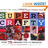 Super Crafty: Over 75 Amazing How-To Projects