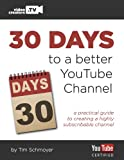 30 Days to a Better YouTube Channel: A practical guide to creating a highly subscribable channel