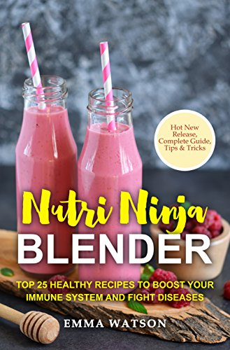 Nutri Ninja Blender: Top 25 Healthy Recipes To Boost Your Immune System and Fight Diseases by Emma Watson