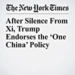 After Silence From Xi, Trump Endorses the 'One China' Policy | Mark Landler,Michael Forsythe