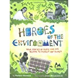 Heroes of the Environment: True Stories of People Who Are Helping to Protect Our Planet ~ Charles Siebert