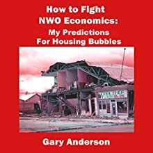 How to Fight NWO Economics: My Predictions for Housing Bubbles (       UNABRIDGED) by Gary Anderson Narrated by Kenneth Lee