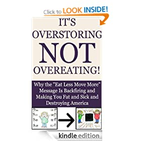 It's Overstoring, Not Overeating! Why the &quot;Eat Less Move More&quot; Message Is Backfiring and Making You Fat and Sick and Destroying America