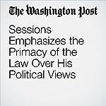 Sessions Emphasizes the Primacy of the Law Over His Political Views | Matt Zapotosky,Sari Horwitz,Ellen Nakashima