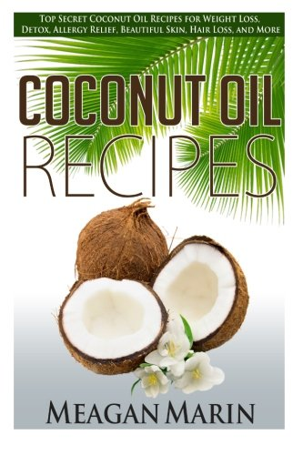 Coconut Oil Recipes: Top Secret Coconut Oil Recipes for Weight Loss, Detox, Allergy Relief, Beautiful Skin, Hair Loss, and More (Coconut Oil - The ... to Use this Miraculous Oil to Your Benefit) by Meagan Marin