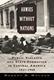 img - for Armies without Nations: Public Violence and State Formation in Central America, 1821-1960 book / textbook / text book