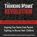The Thinking Mom's Revolution: Autism Beyond the Spectrum: Inspiring True Stories from Parents Fighting to Rescue Their Children (       UNABRIDGED) by Helen Conroy, Lisa Joyce Goes Narrated by Anne Marie Lee, Heather Henderson, Kathe Mazur, Susan Lyons, Hillary Huber, Coleen Marlo, Cassandra Campbell