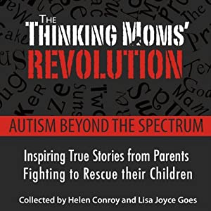 The Thinking Mom's Revolution: Autism Beyond the Spectrum: Inspiring True Stories from Parents Fighting to Rescue Their Children | [Helen Conroy, Lisa Joyce Goes]