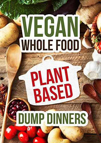 Plant Based Dump Dinners: Vegan In one Pot-Whole Foods Plant-Based Cookbook (Gluten Free,Dairy Free,Oil Free,Low Fat,Crockpot,Slowcooker by Jack Green