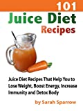 101 Juice Diet Recipes: Juice Diet Recipes That Help You to Lose Weight, Boost Energy, Increase Immunity and Detox Body