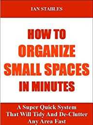 How To Organize Small Spaces In Minutes: A super quick system that will tidy and de-clutter any area fast