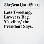Less Tweeting, Lawyers Beg. 'Covfefe,' the President Says. | Peter Baker,Glenn Thrush