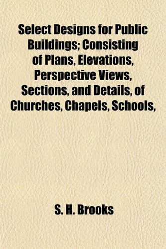 Select Designs for Public Buildings; Consisting of Plans, Elevations, Perspective Views, Sections, and Details, of Churches, Chapels, Schools,