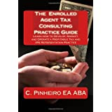 The Enrolled Agent Tax Consulting Practice Guide: Learn How to Develop, Market, and Operate a Profitable Tax and IRS Representation Practice ~ C. Pinheiro