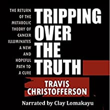 Tripping Over the Truth: The Return of the Metabolic Theory of Cancer Illuminates a New and Hopeful Path to a Cure | Livre audio Auteur(s) : Travis Christofferson Narrateur(s) : Clay Lomakayu