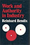 Work and Authority in Industry: Ideologies of Management in the Course of Industrialization (0520026284) by Bendix, Reinhard