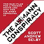 The Axmann Conspiracy: The Nazi Plan for a Fourth Reich and How the U.S. Army Defeated It | Scott Andrew Selby