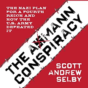 The Axmann Conspiracy: The Nazi Plan for a Fourth Reich and How the U.S. Army Defeated It | [Scott Andrew Selby]