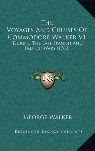 The Voyages and Cruises of Commodore Walker V1: During the Late Spanish and French Wars (1760)