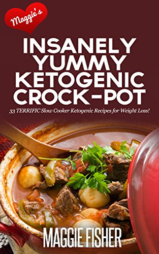 Maggie's Insanely Yummy Ketogenic Crock-Pot: 33 TERRIFIC Slow Cooker Ketogenic Recipes for Weight Loss! by Maggie Fisher