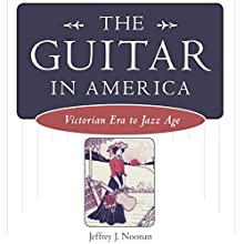 The Guitar in America: Victorian Era to Jazz Age (       UNABRIDGED) by Jeffrey J. Noonan Narrated by Jack Chekijian