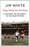 Jim White They Think It's All Over: A History of Football in 100 Quotations