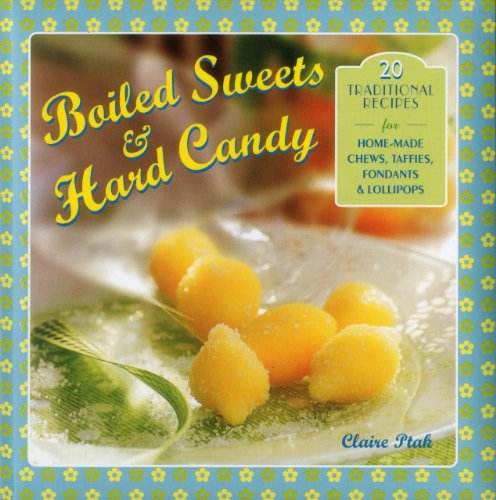 Boiled Sweets & Hard Candy: 20 Traditional Recipes For Home-Made Chews, Taffies, Fondants & Lollipops PDF