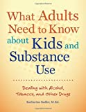 What Adults Need to Know about Kids and Substance Use: Dealing with Alcohol, Tobacco, and Other Drugs