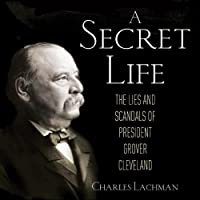 A Secret Life: The Lies and Scandals of President Grover Cleveland (       UNABRIDGED) by Charles Lachman Narrated by Joe Barrett