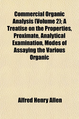 Commercial Organic Analysis (Volume 2); A Treatise on the Properties, Proximate, Analytical Examination, Modes of Assaying the Various Organic