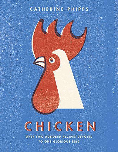 Chicken: Over two hundred recipes devoted to one glorious bird by Catherine Phipps
