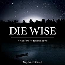 Die Wise: A Manifesto for Sanity and Soul Audiobook by Stephen Jenkinson Narrated by Stephen Jenkinson