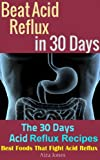 Beat Acid Reflux in 30 Days: The 30 Days Acid Reflux Recipes (Best Foods That Fight Acid Reflux)