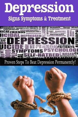 Depression - Signs, Symptoms & Treatment: You can break free from depression forever!