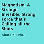 Magnetism: A Strange, Invisible, Strong Force That's Calling All the Shots | Alan Hall, PhD