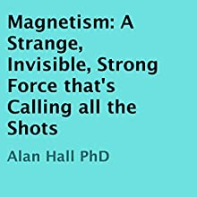 Magnetism: A Strange, Invisible, Strong Force That's Calling All the Shots (       UNABRIDGED) by Alan Hall, PhD Narrated by Kirk Hanley