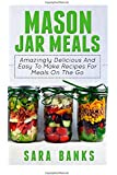 Mason Jar Meals: Amazingly Delicious And Easy To Make Recipes For Meals On The Go (Volume 1)