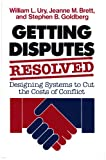 Getting Disputes Resolved: Designing Systems to Cut the Costs of Conflict (Jossey-Bass Management Series/Jossey-Bass Social & Behavioral Science series) (1555421253) by Ury, William L.